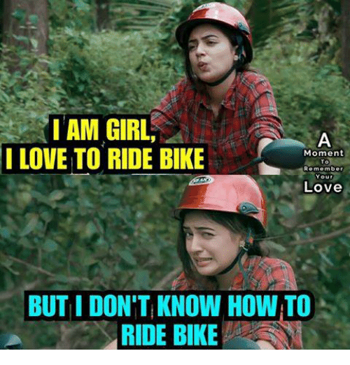 Lovee: IAM GIRL  LOVE TO RIDE BIKE  I  Moment  To  Remember  Love  BUT I DON'T KNOW HOW TO  RIDE BIKE