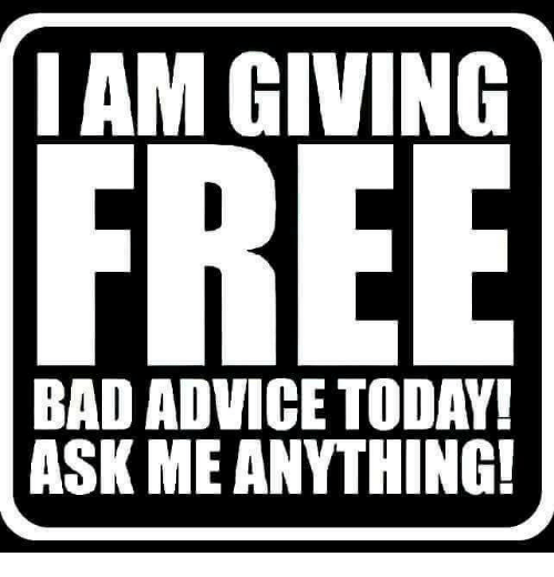 Advice, Bad, and Today: IAM GIVING  BAD ADVICE TODAY  ASK ME ANYTHING!