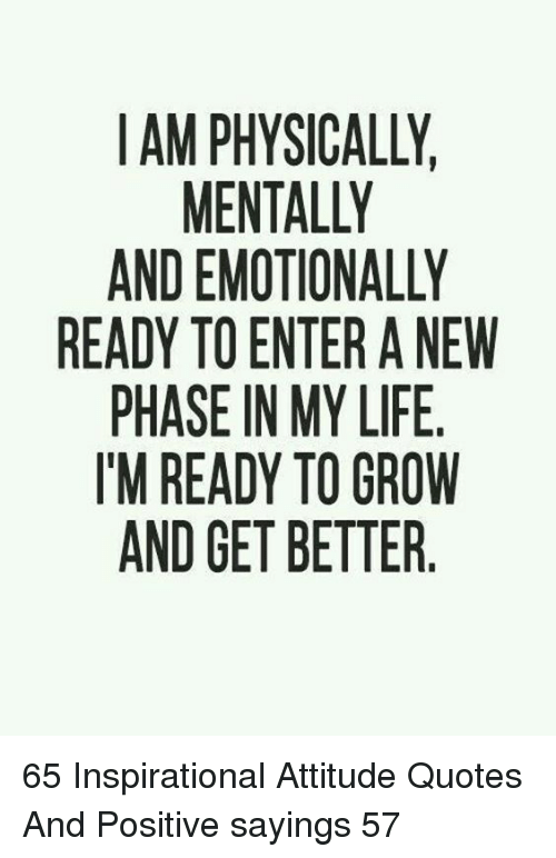 Life, Quotes, and Attitude: IAM PHYSICALLY  MENTALLY  AND EMOTIONALLY  READY TO ENTER A NEW  PHASE IN MY LIFE  T'M READY TO GROW  AND GET BETTER. 65 Inspirational Attitude Quotes And Positive sayings 57