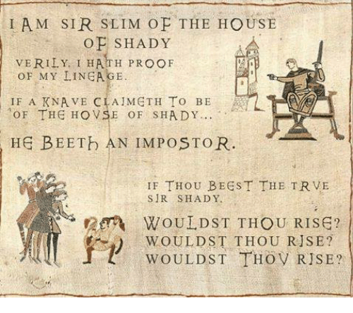 Memes, House, and 🤖: IAM SIR SLIM OF THE HOUSE  OF SHADY  VERILY. I HATH PROOF  OF MY LINEAGE  IF A KNA VE CIA METH To BE  oF THE HO VSE o F s HADY  HE BEETb AN IMPOSTOR.  IF THOU BEEST THE TRVE  SIR SHADY.  WOULDST THOU RISE?  THOU RJSE?  WOULD ST THOV RISE?