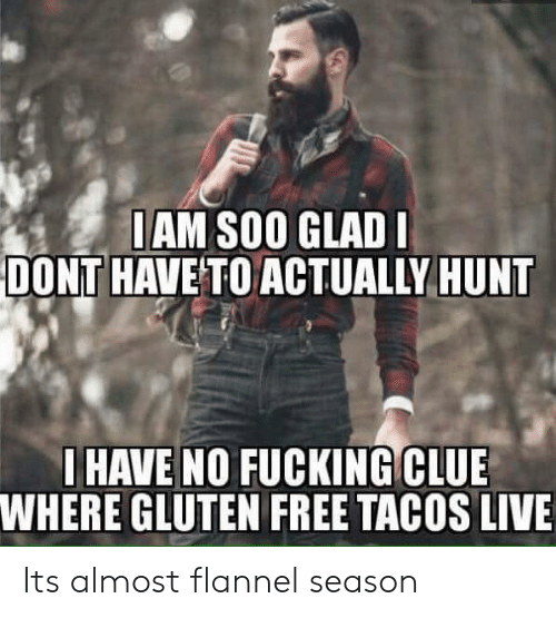 Gluten Free: IAM SOO GLAD  DONT HAVE TO ACTUALLY HUNT  IHAVE NO FUCKING CLUE  WHERE GLUTEN FREE TACOS LIVE Its almost flannel season
