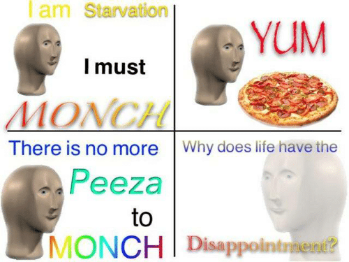 Life, Yum, and Why: Iam Starvation  YUM  Imust  MONCH  There is no more Why does life have the  Peeza  to  MONCH Disappointraent?