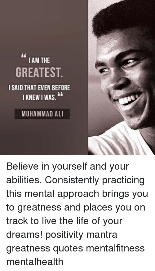 Ali, Life, and Memes: IAM THE  GREATEST  I SAID THAT EVEN BEFORE  I KNEWIWAS,  MUHAMMAD ALI Believe in yourself and your abilities. Consistently practicing this mental approach brings you to greatness and places you on track to live the life of your dreams! positivity mantra greatness quotes mentalfitness mentalhealth