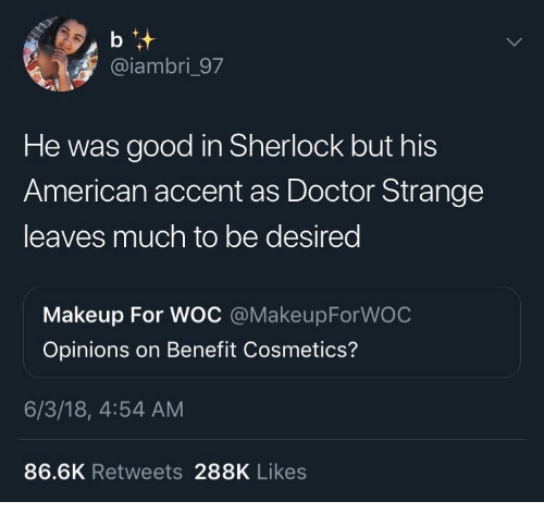 doctor strange: @iambri_97  He was good in Sherlock but his  American accent as Doctor Strange  leaves much to be desired  Makeup For WOC @MakeupForWOC  Opinions on Benefit Cosmetics?  6/3/18, 4:54 AM  86.6K Retweets 288K Likes
