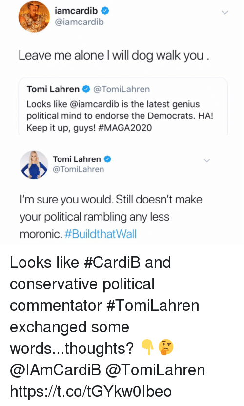 Commentator: iamcardib  @iamcardib  Leave me alone l will dog walk you  Tomi Lahren@TomiLahren  Looks like @iamcardib is the latest genius  political mind to endorse the Democrats. HA!  Keep it up, guys! #MAGA2020  Tomi Lahren  @TomiLahren  I'm sure you would. Still doesn't make  your political rambling any less  moronic. Looks like #CardiB and conservative political commentator #TomiLahren exchanged some words...thoughts? 👇🤔 @IAmCardiB @TomiLahren https://t.co/tGYkw0Ibeo