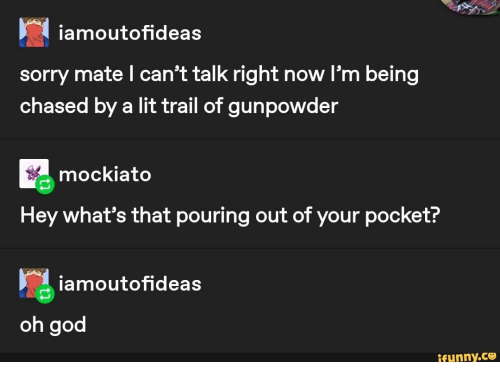 Whats That: iamoutofideas  sorry mate l can't talk right now l'm being  chased by a lit trail of gunpowder  mockiato  Hey what's that pouring out of your pocket?  iamoutofideas  oh god  ifunny.co