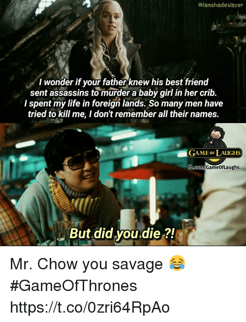 Cribbing: @iamshadeslayer  I wonder if your fatherknew his best frienod  sent assassins to murder a baby girl in her crib.  I spent my life in foreign lands. So many men have  tried to kill me, I don't remember all their names.  GAME oF LAUGHS  But did you.die ?! Mr. Chow you savage 😂 #GameOfThrones https://t.co/0zri64RpAo