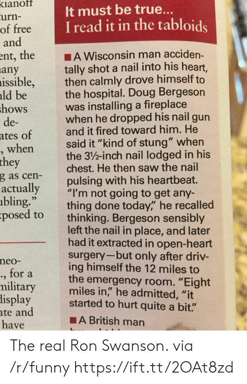 """swanson: ianof  urn-  of free  and  It must be true..  I read it in the tabloids  ent, the A Wisconsin man acciden-  tally shot a nail into his heart,  then calmly drove himself to  the hospital. Doug Bergeson  was installing a fireplace  when he dropped his nail gun  and it fired toward him. He  said it """"kind of stung"""" when  the 3/%-inch nail lodged in his  chest. He then saw the nail  pulsing with his heartbeat.  any  issible,  ld be  hows  de-  ates of  when  they  g as cen-  actually  bling.""""  posed to  ,""""""""I'm not going to get any-  thing done today,"""" he recalled  thinking. Bergeson sensibly  left the nail in place, and later  had it extracted in open-heart  surgery-but only after driv-  ing himself the 12 miles to  the emergency room. """"Eight  miles in,"""" he admitted, """"it  neo-  ., for a  military  lisplay started to hurt quite a bit.""""  ate and  have  ■A British man The real Ron Swanson. via /r/funny https://ift.tt/2OAt8zd"""