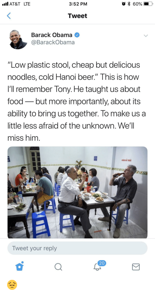 """Beer, Food, and Obama: IAT&T LTE  3:52 PM  * 60%.  Tweet  Barack Obama  @BarackObama  """"Low plastic stool, cheap but delicious  noodles, cold Hanoi beer."""" Ihis is how  I'll remember Tony. He taught us about  food - but more importantly, about its  ablity to bring us together. lo make us a  little less afraid of the unknown. We'l  miss him  HONG HUT THUOC  Tweet your reply  20 😔"""
