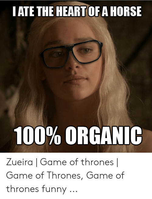 Best Meme Songs: IATE THE HEART OF A HORSE  100% ORGANIC Zueira | Game of thrones | Game of Thrones, Game of thrones funny ...