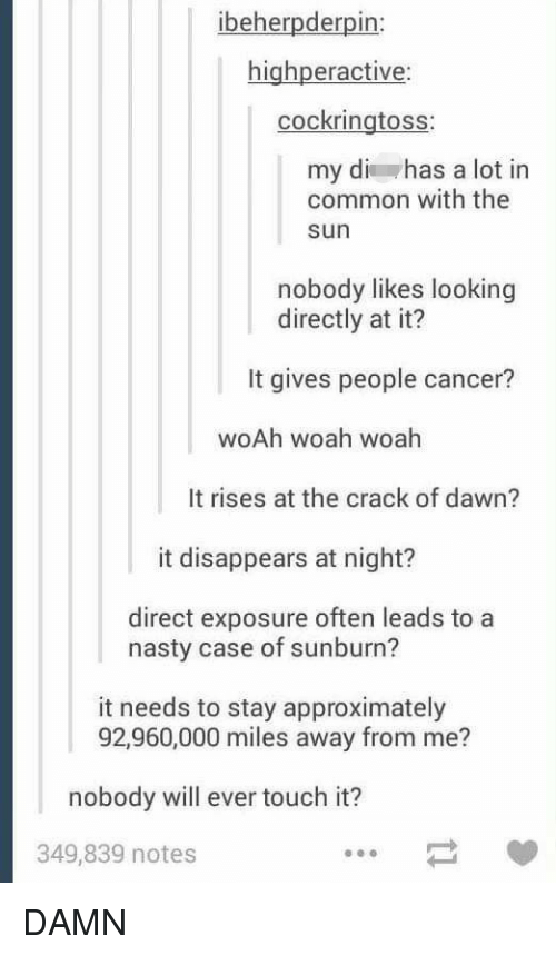 Nasty, Cancer, and Common: ibeherpderpin:  highperactive  cockringtoss:  my di has a lot in  common with the  sun  nobody likes looking  directly at it?  It gives people cancer?  woAh woah woah  It rises at the crack of dawn?  it disappears at night?  direct exposure often leads to a  nasty case of sunburn?  it needs to stay approximately  92,960,000 miles away from me?  nobody will ever touch it?  349,839 notes DAMN