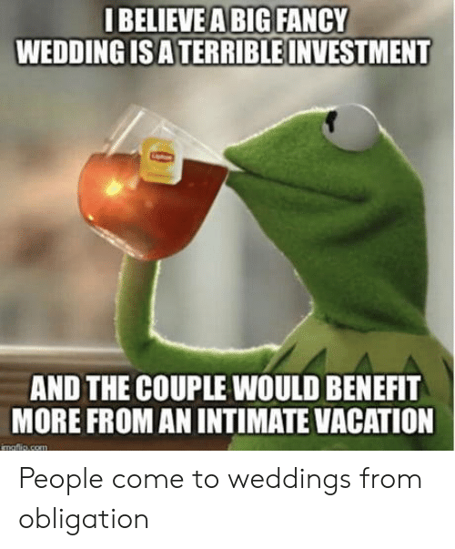 Fancy, Vacation, and Wedding: IBELIEVEA BIG FANCY  WEDDING IS ATERRIBLE INVESTMENT  AND THE COUPLE WOULD BENEFIT  MORE FROM AN INTIMATE VACATION  imaftlie com People come to weddings from obligation