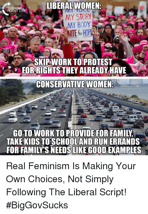 making your own: IBERALWOMEN  TURNI  MY STORY  MY BODY  SKIPWORK TO PROTEST  FOR RIGHTS THEY ALREADYHALE  CONSERVATIVE WOMEN  GO TO WORK TO PROVIDE FOR FAMILY  TAKE KIDS TO SCHOOLAND RUN ERRANDS  FOR FAMILY'S NEEDSLIKE GO0OD, EXAMPLES Real Feminism Is Making Your Own Choices, Not Simply Following The Liberal Script! #BigGovSucks