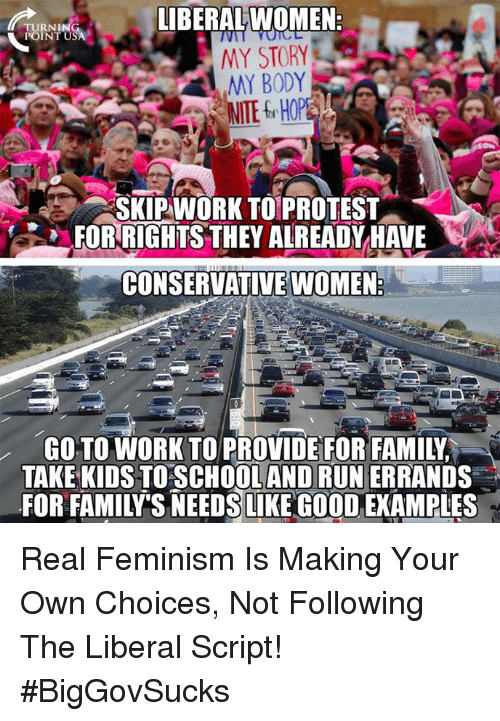 making your own: IBERALWOMEN  TURNI  MY STORY  MY BODY  SKIPWORK TOPROTEST  FOR RIGHTS THEY ALREADYHAVE  CONSERVATIVE WOMEN  GO TO WORK TO PROVIDE FOR FAMILY  TAKE KIDS TOSCHOOLAND RUN ERRANDS  FOR FAMILY'S NEEDS LIKE GOOD EXAMPLES Real Feminism Is Making Your Own Choices, Not Following The Liberal Script! #BigGovSucks