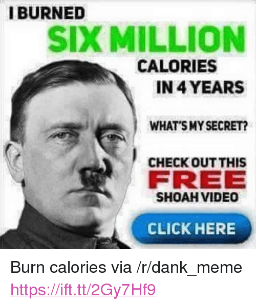 "Smy: IBURNED  SIX MILLION  CALORIES  IN 4 YEARS  WHAT SMY SECRET?  CHECK OUT THIS  FREE  SHOAH VIDEO  CLICK HERE <p>Burn calories via /r/dank_meme <a href=""https://ift.tt/2Gy7Hf9"">https://ift.tt/2Gy7Hf9</a></p>"
