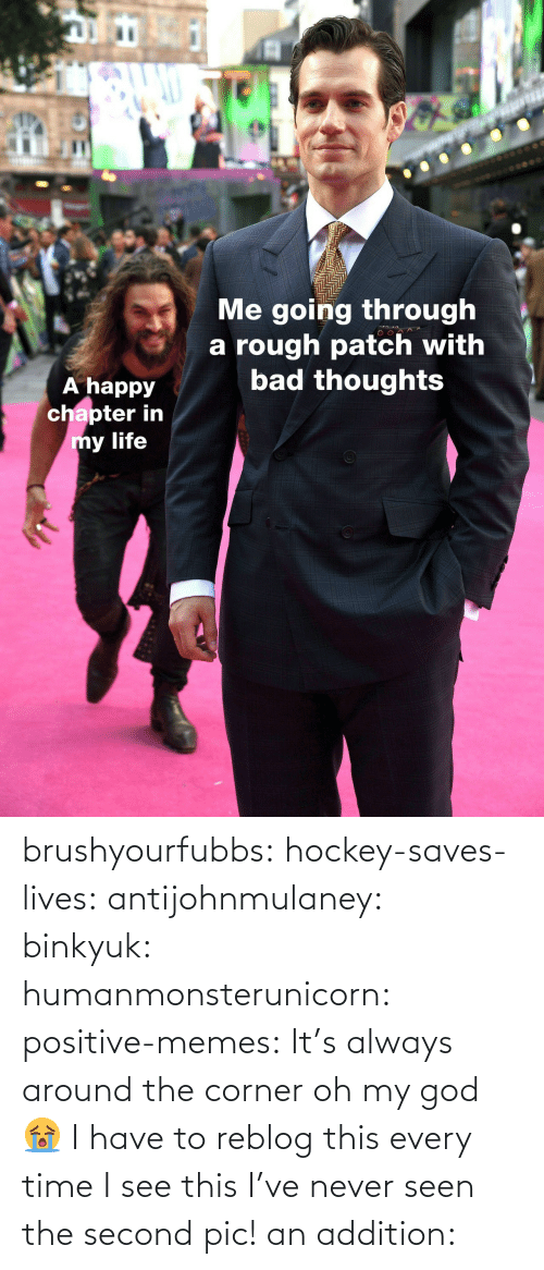 Rough: IC  Me going through  a rough patch with  bad thoughts  A happy  chapter in  y life brushyourfubbs: hockey-saves-lives:  antijohnmulaney:  binkyuk:  humanmonsterunicorn:  positive-memes: It's always around the corner   oh my god 😭   I have to reblog this every time I see this  I've never seen the second pic!   an addition: