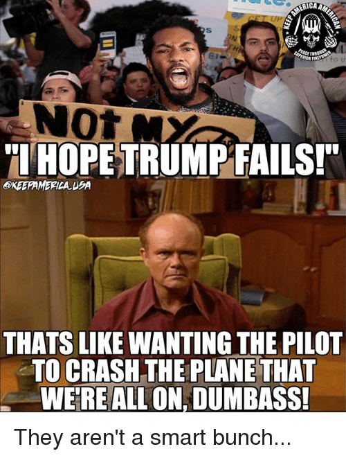 Smarts: ICA  Not  TIHOPE TRUMPFAILSI  OKEEFAMERICA. UBA  THATS LIKE WANTING THE PILOT  TO CRASH THE PLANE THAT  WERE ALL ON, DUMBASS They aren't a smart bunch...