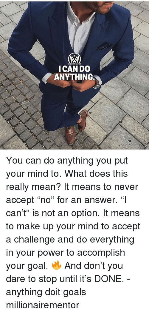 """Goals, Memes, and Goal: ICAN DO  ANYTHING You can do anything you put your mind to. What does this really mean? It means to never accept """"no"""" for an answer. """"I can't"""" is not an option. It means to make up your mind to accept a challenge and do everything in your power to accomplish your goal. 🔥 And don't you dare to stop until it's DONE. - anything doit goals millionairementor"""