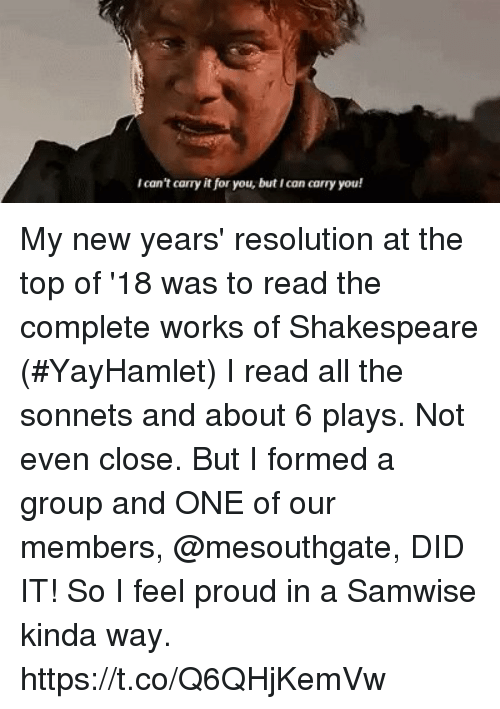 Memes, Shakespeare, and Proud: Ican't carry it for you, but Ican carry you! My new years' resolution at the top of '18 was to read the complete works of Shakespeare (#YayHamlet) I read all the sonnets and about 6 plays.  Not even close. But I formed a group and ONE of our members, @mesouthgate, DID IT! So I feel proud in a Samwise kinda way. https://t.co/Q6QHjKemVw