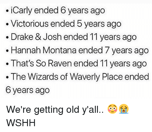 Victorious: .iCarly ended 6 years ago  . Victorious ended 5 years ago  . Drake & Josh ended 11 years ago  . Hannah Montana ended 7 years ago  .That's So Raven ended 11 years ago  . The Wizards of Waverly Place ended  6 years ago We're getting old y'all.. 😳😭 WSHH