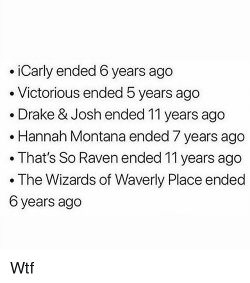 Victorious: iCarly ended 6 years ago  . Victorious ended 5 years ago  .Drake & Josh ended 11 years ago  .Hannah Montana ended 7 years ago  . That's So Raven ended 11 years ago  The Wizards of Waverly Place ended  6 years ago Wtf
