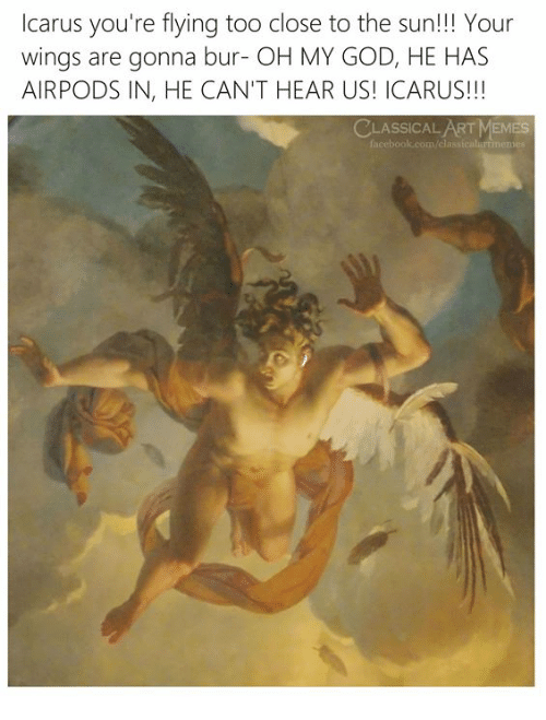 God, Memes, and Oh My God: Icarus you're flying too close to the sun!!! Your  wings are gonna bur- OH MY GOD, HE HAS  AIRPODS IN, HE CAN'T HEAR US! ICARUS!!!  CLASSICAL ART MEMES