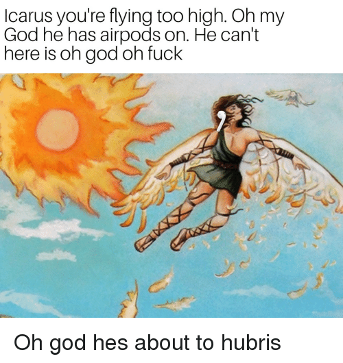 God, Oh My God, and Fuck: Icarus you're flying too high. Oh my  God he has airpods on. He can't  here is oh god oh fuck Oh god hes about to hubris