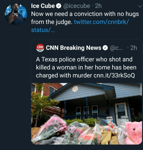 cnn.com, Ice Cube, and News: Ice Cube @icecube 2h  Now we need a conviction with no hugs  from the judge. twitter.com/cnnbrk/  .  status/...  CHNCNN Breaking News  @c.... 2h  BREAKING  NEWS  A Texas police officer who shot and  killed a woman in her home has been  charged with murder cnn.it/33rkSoQ