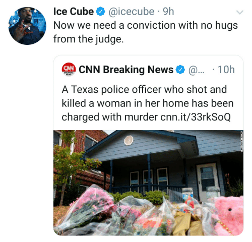 cnn.com, Ice Cube, and News: Ice Cube  @icecube 9h  Now we need a conviction with no hugs  from the judge.  CNN Breaking News  @.. 10h  BREAKING  NEWS  A Texas police officer who shot and  killed a woman in her home has been  charged with murder cnn.it/33rkSoQ