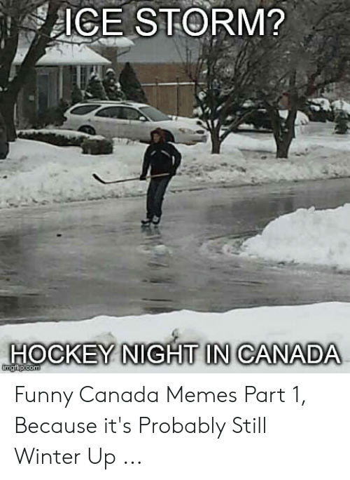 Funny Canada: ICE STORM?  HOCKEY NIGHT IN CANADA Funny Canada Memes Part 1, Because it's Probably Still Winter Up ...