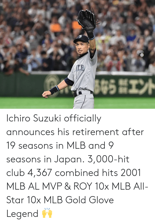 All Star: Ichiro Suzuki officially announces his retirement after 19 seasons in MLB and 9 seasons in Japan.  3,000-hit club 4,367 combined hits 2001 MLB AL MVP & ROY 10x MLB All-Star 10x MLB Gold Glove  Legend 🙌