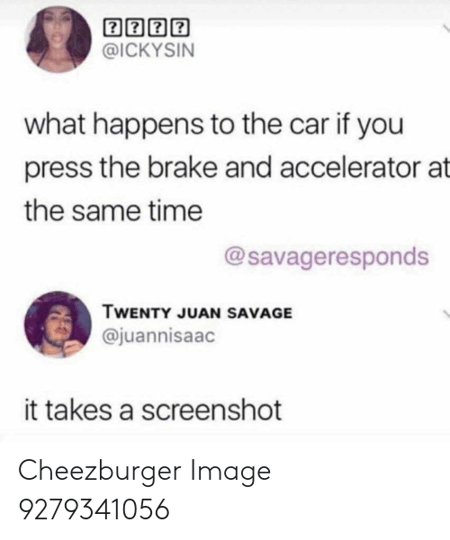 Savage, Image, and Time: @ICKYSIN  what happens to the car if you  press the brake and accelerator at  the same time  @savageresponds  TWENTY JUAN SAVAGE  @juannisaac  it takes a screenshot Cheezburger Image 9279341056