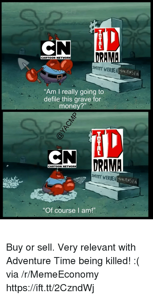 "Money, Adventure Time, and Cartoon: iD  0  DRA  CARTOON NETWOR  SMITY WERBEN  MANJENSEN  ""Am I really going to  defile this grave for  money?  H?  DRAMA  CARTOON NETWOR  MITTY WERBENMANJENSEN  ""Of course I am!"" Buy or sell. Very relevant with Adventure Time being killed! :( via /r/MemeEconomy https://ift.tt/2CzndWj"