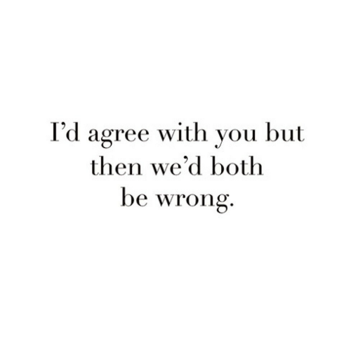 You, Then, and With You: I'd agree with you but  then we'd both  be wrong.
