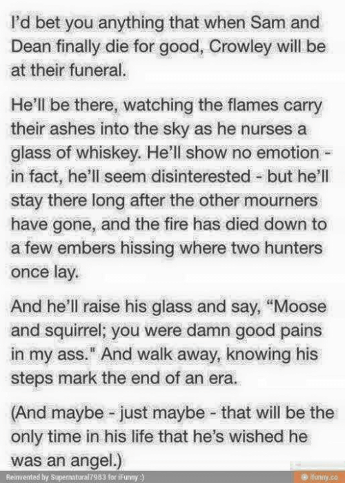 """No Emotion: I'd bet you anything that when Sam and  Dean finally die for good, Crowley will be  at their funeral.  He'll be there, watching the flames carry  their ashes into the sky as he nurses a  glass of whiskey. He'll show no emotion  in fact, he'll seem disinterested but he'll  stay there long after the other mourners  have gone, and the fire has died down to  a few embers hissing where two hunters  once lay.  And he'll raise his glass and say, """"Moose  and squirrel; you were damn good pains  in my ass."""" And walk away, knowing his  steps mark the end of an era.  (And maybe just maybe that will be the  only time in his life that he's wished he  was an angel.)  Reinvented by Supernatural 7983 for iFunny"""