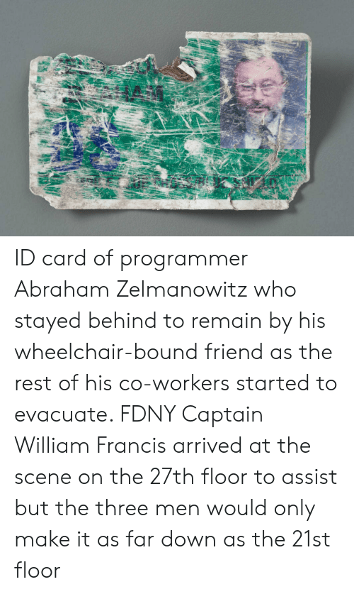 Abraham, Rest, and Who: ID card of programmer Abraham Zelmanowitz who stayed behind to remain by his wheelchair-bound friend as the rest of his co-workers started to evacuate. FDNY Captain William Francis arrived at the scene on the 27th floor to assist but the three men would only make it as far down as the 21st floor