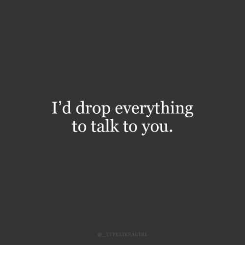 You, Drop, and Everything: I'd drop everything  to talk to you.