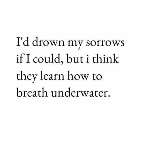How To, How, and They: I'd drown my sorrows  if I could, but i thinlk  they learn how to  breath underwater.