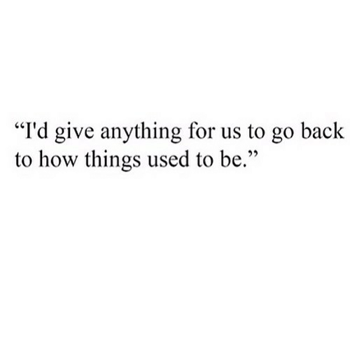 """Back, How, and For: """"I'd give anything for us to go back  to how things used to be."""""""