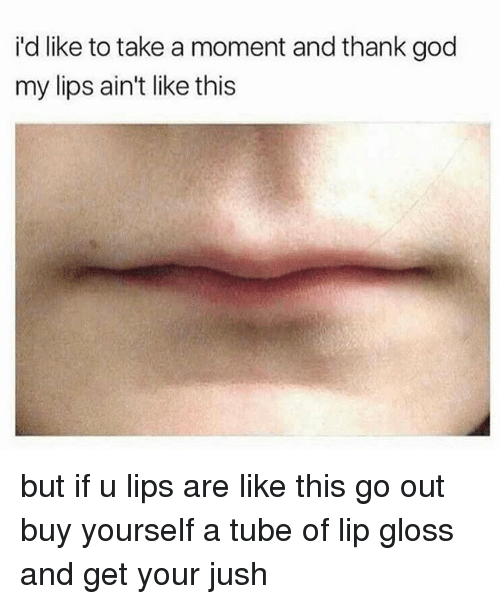 Lip Gloss: i'd like to take a moment and thank god  my lips ain't like this but if u lips are like this go out buy yourself a tube of lip gloss and get your jush