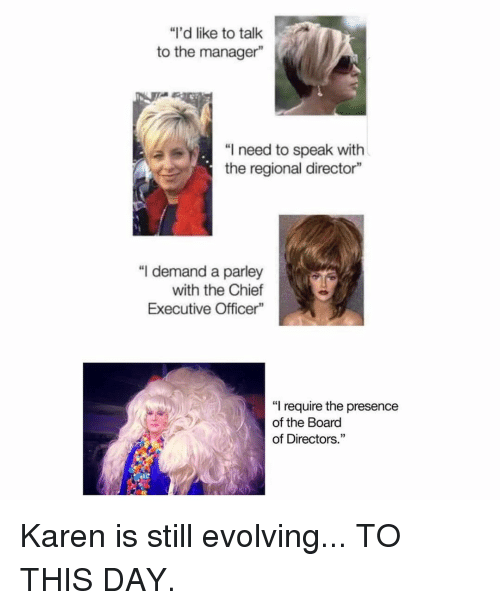 "Memes, Board, and 🤖: ""I'd like to talk  to the manager""  ""I need to speak with  the regional director""  ""I demand a parley  with the Chief  Executive Officer""  ""I require the presence  of the Board  of Directors."" Karen is still evolving... TO THIS DAY."
