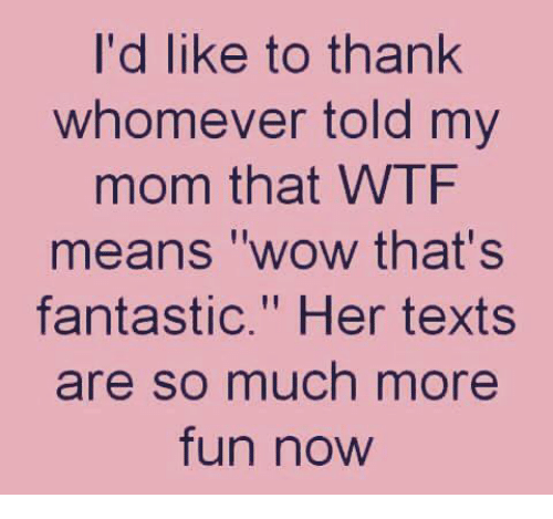 "wows: I'd like to thank  whomever told my  mom that WTF  means ""wow that's  fantastic."" Her texts  re so much more  fun now"