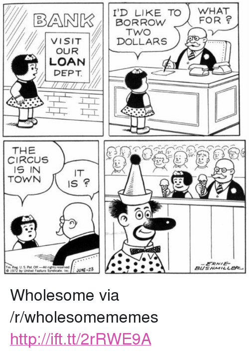 "Ali, Http, and United: I'D LIKE TO WHAT  BORROw  FOR  VISITDOLLARS  OUR  LOAN  ! DEPT  THE  4  CIRCUS  IS IN  IT  ERNIE  BUSMILLe  Trn Reg U S Pst O""-Ali rights reserved  o 1972 by United Feature Syndicate, nc.E JUNE-2 <p>Wholesome via /r/wholesomememes <a href=""http://ift.tt/2rRWE9A"">http://ift.tt/2rRWE9A</a></p>"