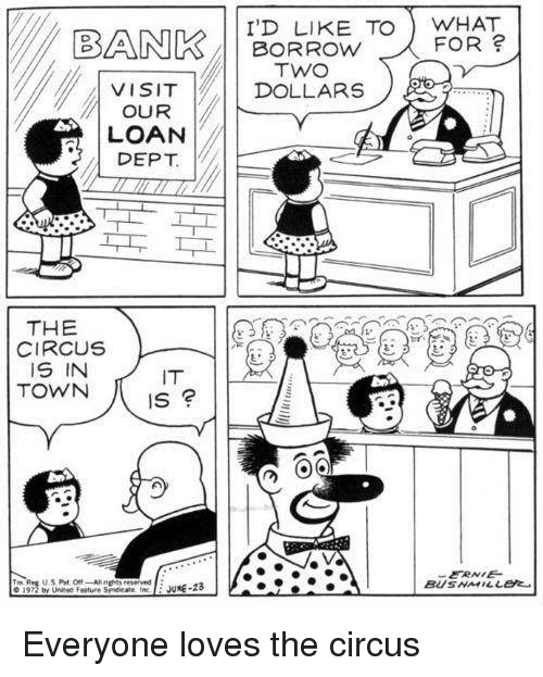 Borrow, Town, and What: I'D LIKE TO WHAT  FOR ?      BORROW  DOLLARS  VISIT  OUR  LOAN  DEPT.  THE  CIRCUS  IS IN  TOWN  IT  Is  ERNE Everyone loves the circus
