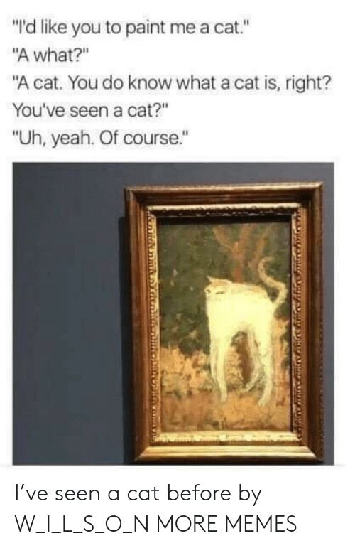 """Dank, Memes, and Target: """"Id like you to paint me a cat.""""  A what?""""  """"A cat. You do know what a cat is, right?  You've seen a cat?""""  """"Uh, yeah. Of course."""" I've seen a cat before by W_I_L_S_O_N MORE MEMES"""