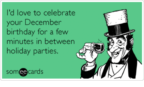Birthday Love And Someecards Id To Celebrate Your December For A Few Minutes In Between Holiday Parties