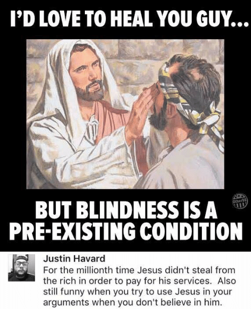 Pre Existing Condition: I'D LOVE TO HEAL YOU GUY.  her98  BUT BLINDNESS ISA  PRE-EXISTING CONDITION  Justin Havard  For the millionth time Jesus didn't steal from  the rich in order to pay for his services. Also  still funny when you try to use Jesus in your  arguments when you don't believe in him.