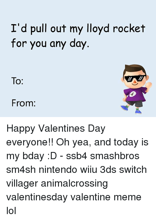 valentines meme: I'd pull out my lloyd rocket  for you any day  To  From: Happy Valentines Day everyone!! Oh yea, and today is my bday :D - ssb4 smashbros sm4sh nintendo wiiu 3ds switch villager animalcrossing valentinesday valentine meme lol