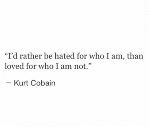 """Kurt Cobain: """"I'd rather be hated for who I am, than  loved for who I am not.""""  Kurt Cobain"""