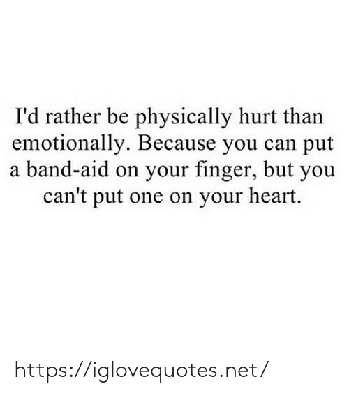 Physically: I'd rather be physically hurt than  emotionally. Because you can put  a band-aid on your finger, but you  can't put one on your heart. https://iglovequotes.net/